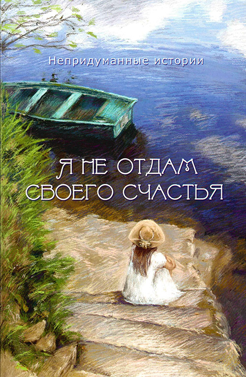 Я НЕ ОТДАМ СВОЕГО СЧАСТЬЯ. Непридуманные истории. Книга 1