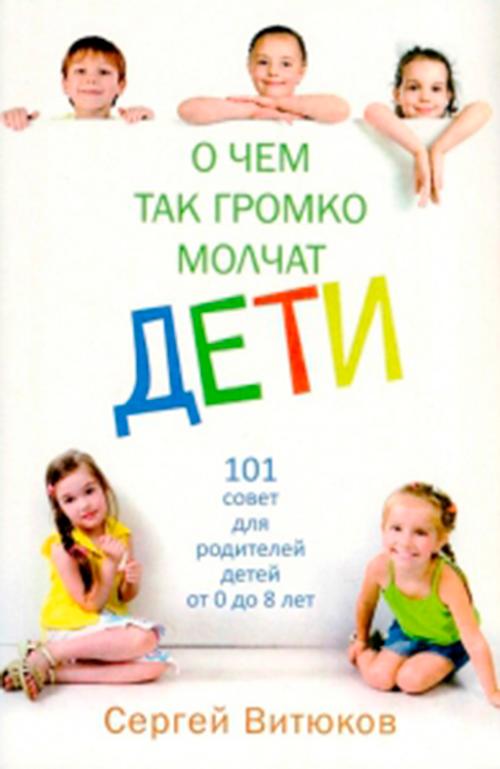 О ЧЁМ ТАК ГРОМКО МОЛЧАТ ДЕТИ. 101 совет для родителей детей от 0 до 8 лет